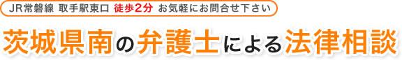 茨城県南の弁護士による法律相談|JR常磐線 取手駅東口徒歩2分